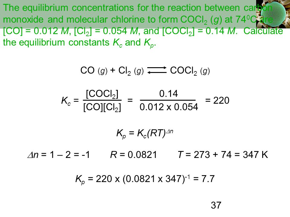 The equilibrium concentrations for the reaction between carbon monoxide and molecular chlorine to form COCl2 (g) at 740C are [CO] = 0.012 M, [Cl2] = 0.054 M, and [COCl2] = 0.14 M. Calculate the equilibrium constants Kc and Kp.